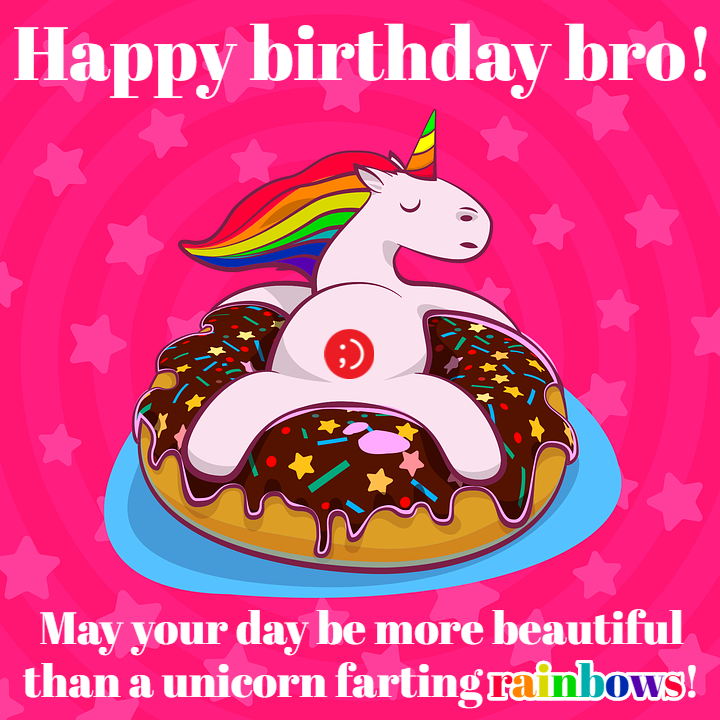 "43 Birthday Wishes for Brothers - ""Happy birthday bro! May your day be more beautiful than a unicorn farting rainbows!"""