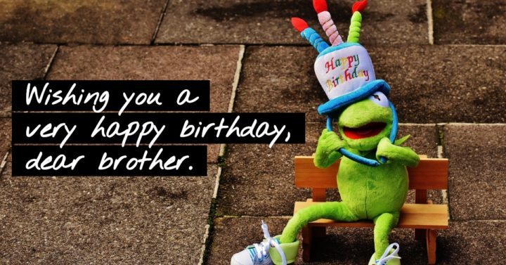 Wishing you a very happy birthday, dear brother.