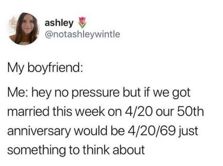 "61 Boyfriend Memes - ""My boyfriend: Me: Hey no pressure but if we got married this week on 4/20 our 50th anniversary would be 4/20/69 just something to think about."""