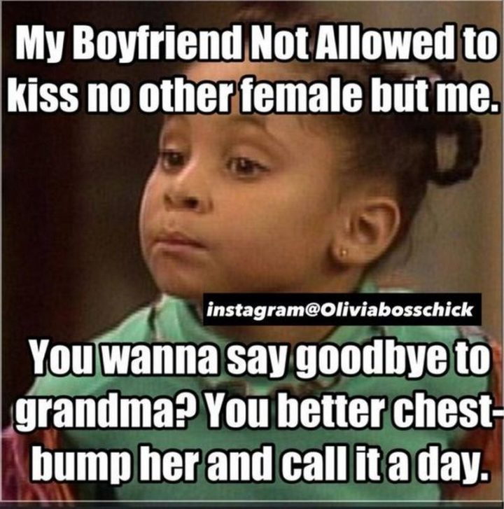 "61 Boyfriend Memes - ""My boyfriend not allowed to kiss no other female but me. You wanna say goodbye to grandma? You better chest-bump her and call it a day."""