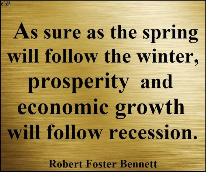 "47 Finance Quotes - ""As sure as the spring will follow the winter, prosperity and economic growth will follow recession."" - Robert Foster Bennett"