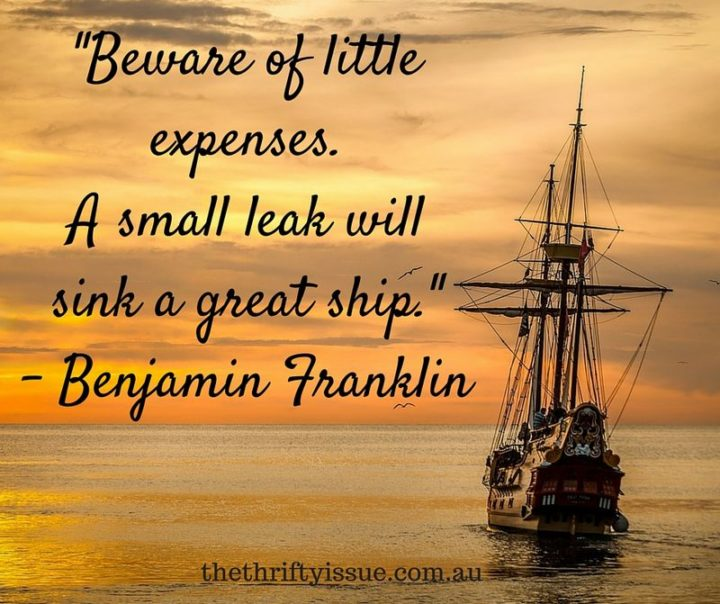 "47 Finance Quotes - ""Beware of little expenses. A small leak will sink a great ship."" - Benjamin Franklin"