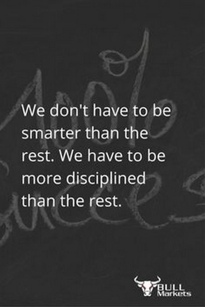 "47 Finance Quotes - ""We don't have to be smarter than the rest. We have to be more disciplined than the rest."" - Warren Buffett"