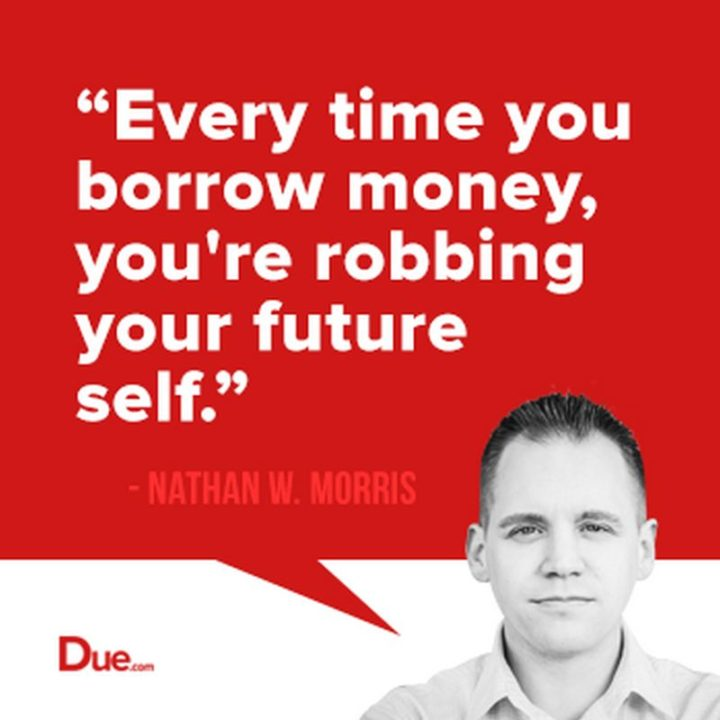 "47 Finance Quotes - ""Every time you borrow money, you're robbing your future self."" - Nathan W. Morris"