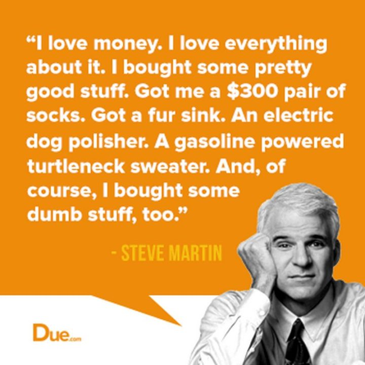 "47 Finance Quotes - ""I love money. I love everything about it. I bought some pretty good stuff. Got me a $300 pair of socks. Got a fur sink. An electric dog polisher. A gasoline-powered turtleneck sweater. And, of course, I bought some dumb stuff, too."" - Steve Martin"