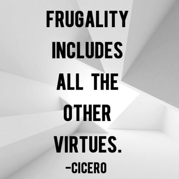 "47 Finance Quotes - ""Frugality includes all the other virtues."" - Cicero"