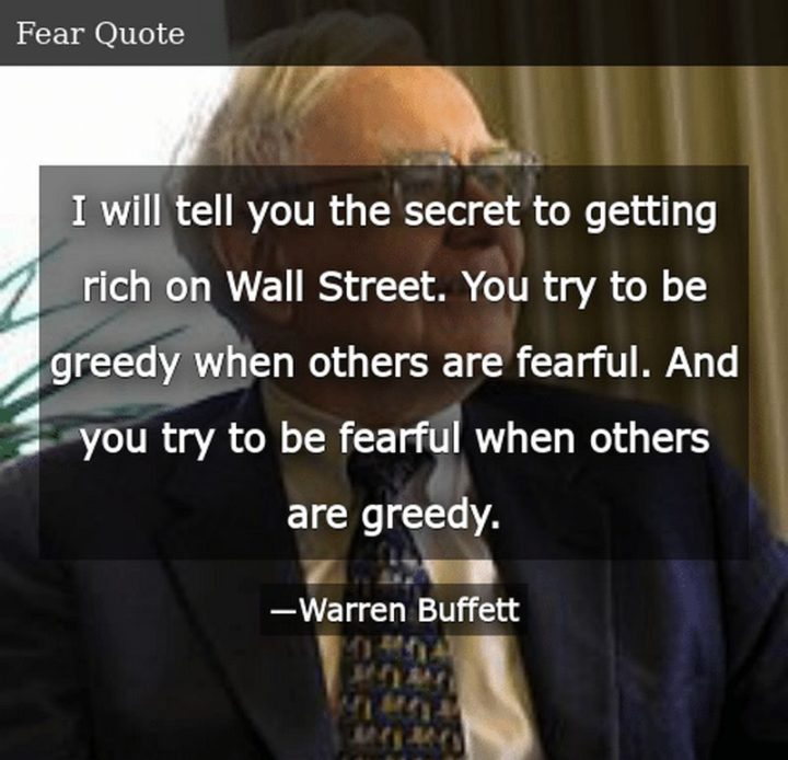 "47 Finance Quotes - ""I will tell you the secret to getting rich on Wall Street. You try to be greedy when others are fearful. And you try to be fearful when others are greedy."" - Warren Buffett"