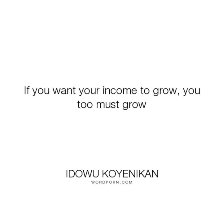 "47 Finance Quotes - ""If you want your income to grow, you too must grow."" - Idowu Koyenikan"