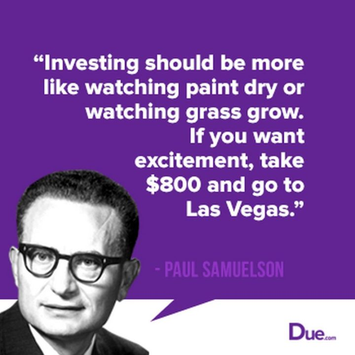 "47 Finance Quotes - ""Investing should be more like watching paint dry or watching grass grow. If you want excitement, take $800 and go to Las Vegas."" - Paul Samuelson"