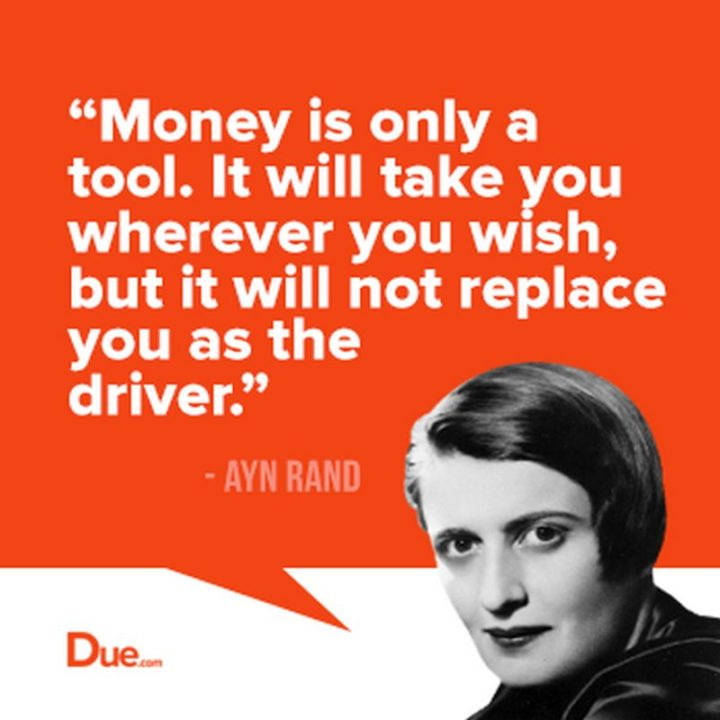 "47 Finance Quotes - ""Money is only a tool. It will take you wherever you wish, but it will not replace you as the driver."" - Ayn Rand"