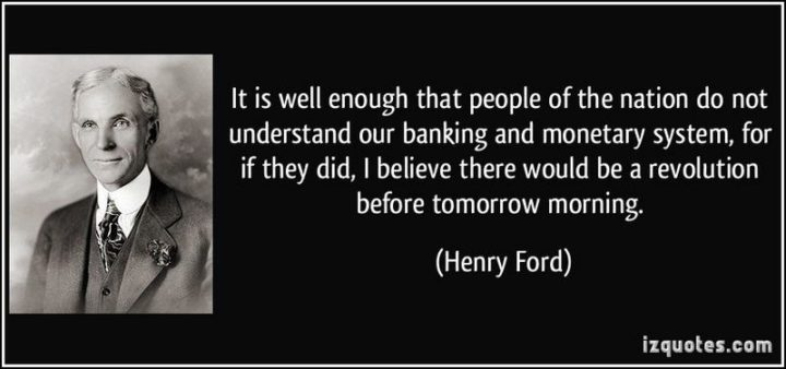 "47 Finance Quotes - ""It is well enough that people of the nation do not understand our banking and monetary system, for if they did, I believe there would be a revolution before tomorrow morning."" - Henry Ford"