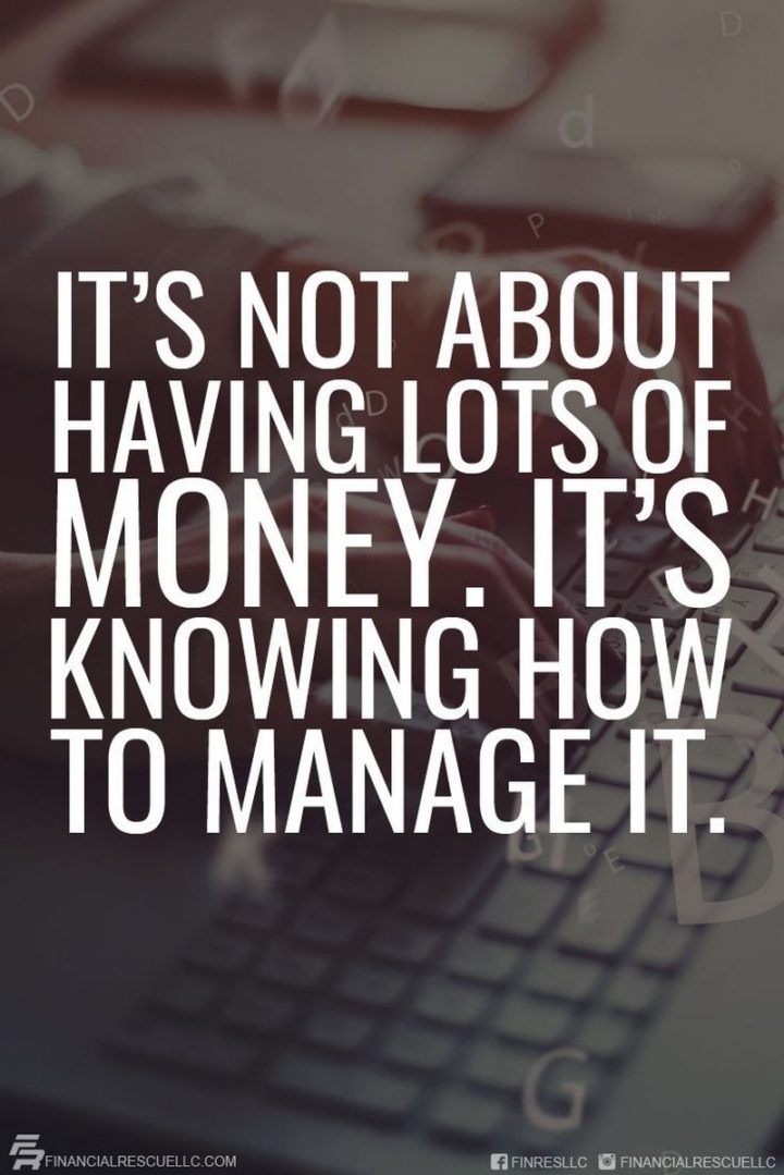 "47 Finance Quotes - ""It's not about having lots of money. It's knowing how to manage it."" - Anonymous"