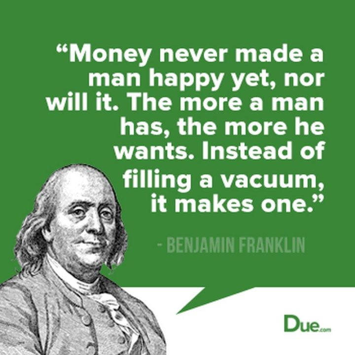 "47 Finance Quotes - ""Money never made a man happy yet, nor will it. The more a man has, the more he wants. Instead of filling a vacuum, it makes one."" - Benjamin Franklin"