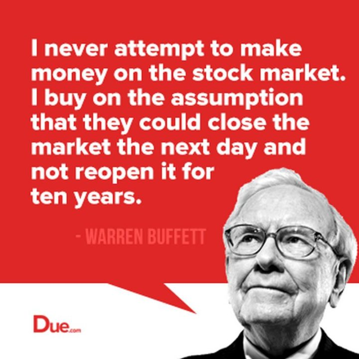 "47 Finance Quotes - ""I never attempt to make money on the stock market. I buy on the assumption that they could close the market the next day and not reopen it for five years."" - Warren Buffet"