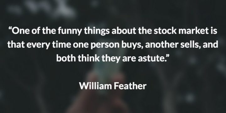 "47 Finance Quotes - ""One of the funny things about the stock market is that every time one person buys, another sells, and both think they are astute."" - William Feather"