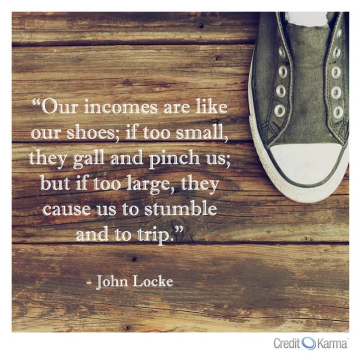 "47 Finance Quotes - ""Our incomes are like our shoes; if too small, they gall and pinch us; but if too large, they cause us to stumble and to trip."" - John Locke"