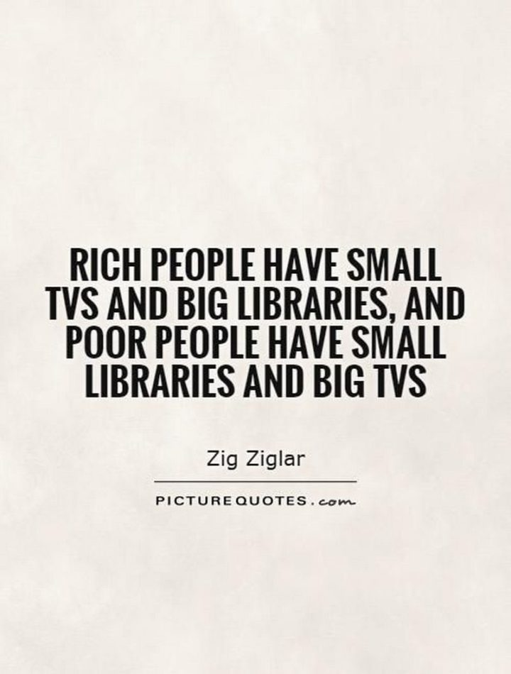 "47 Finance Quotes - ""Rich people have small TVs and big libraries, and poor people have small libraries and big TVs."" - Zig Ziglar"