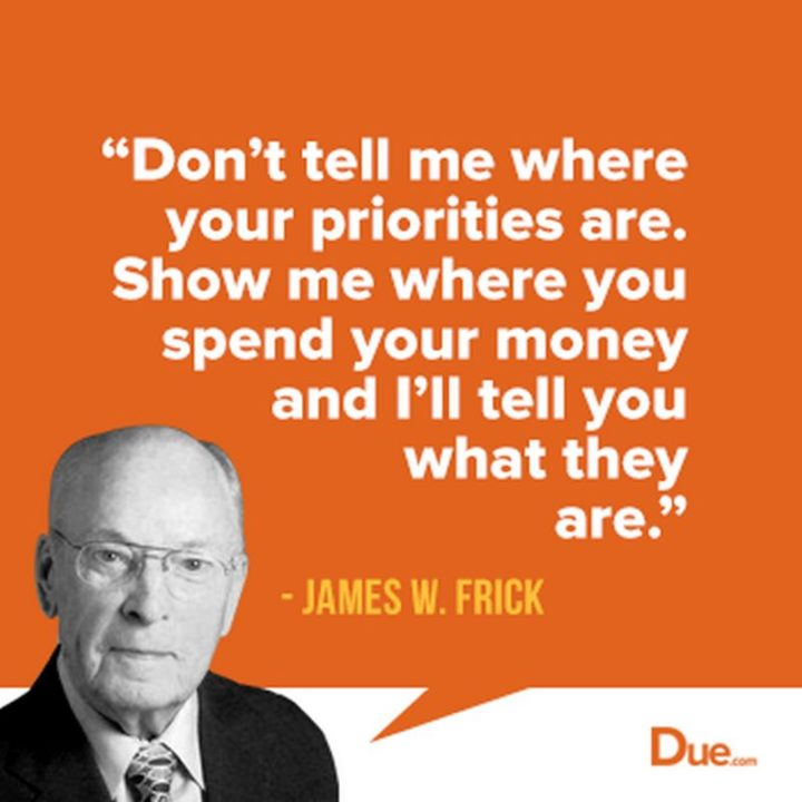 "47 Finance Quotes - ""Don't tell me where your priorities are. Show me where you spend your money and I'll tell you what they are."" - James W. Frick"