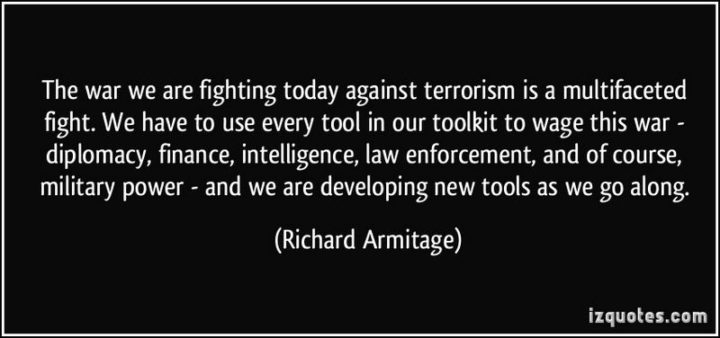 "47 Finance Quotes - ""The war we are fighting today against terrorism is a multifaceted fight. We have to use every tool in our toolkit to wage this war - diplomacy, finance, intelligence, law enforcement, and of course, military power - and we are developing new tools as we go along."" - Richard Armitage"
