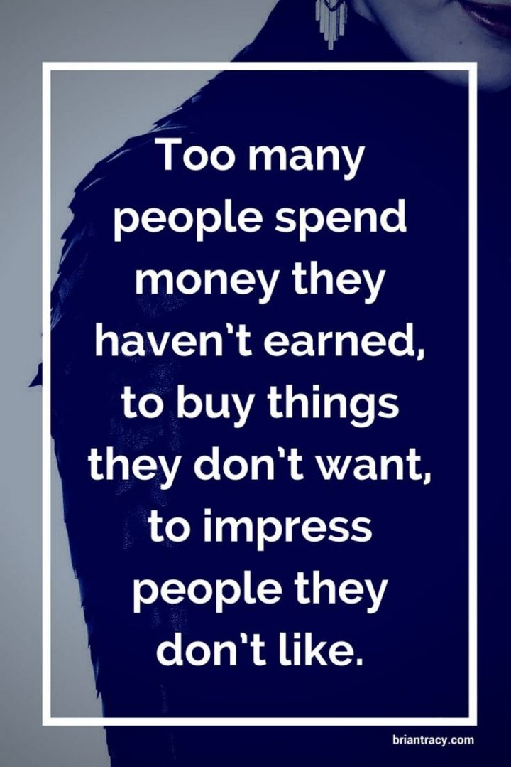 "47 Finance Quotes - ""Too many people spend money they haven't earned, to buy things they don't want, to impress people they don't like."" - Anonymous"