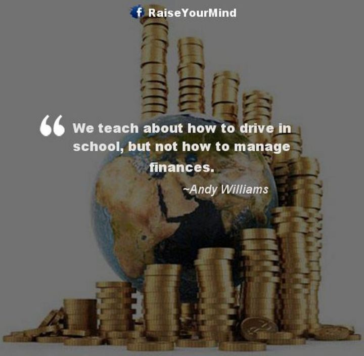 "47 Finance Quotes - ""We teach about how to drive in school, but not how to manage finances."" - Andy Williams"