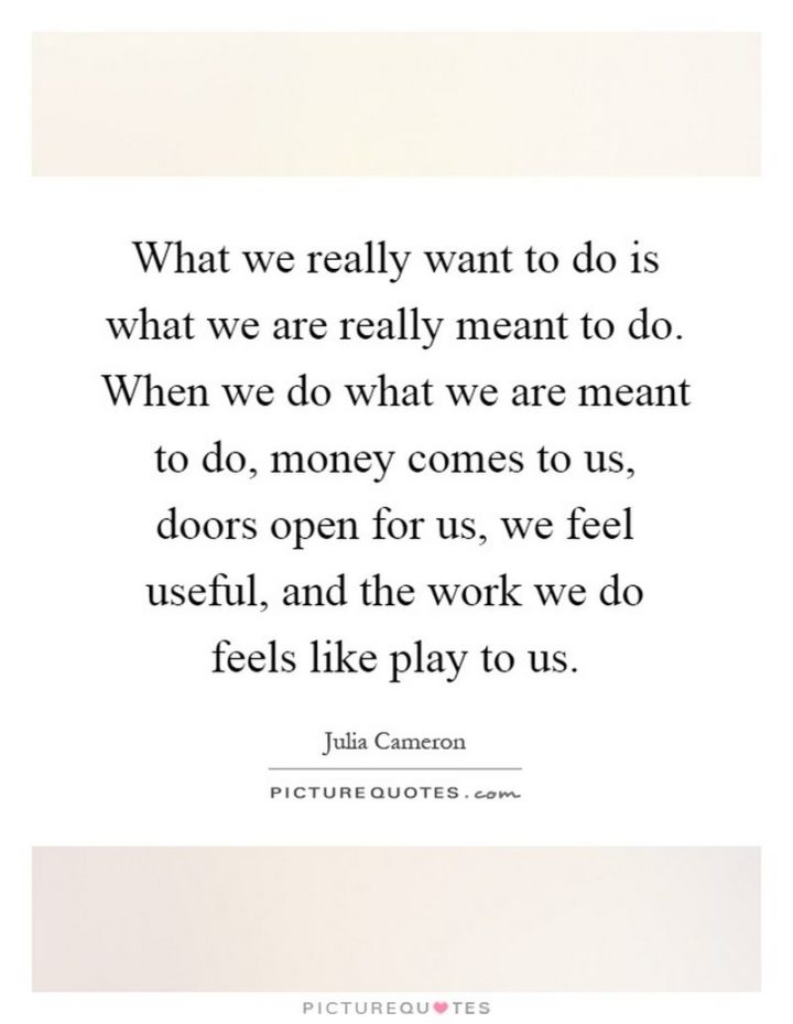 "47 Finance Quotes - ""What we really want to do is what we are really meant to do. When we do what we are meant to do, money comes to us, doors open for us, we feel useful, and the work we do feels like play to us."" - Julia Cameron"