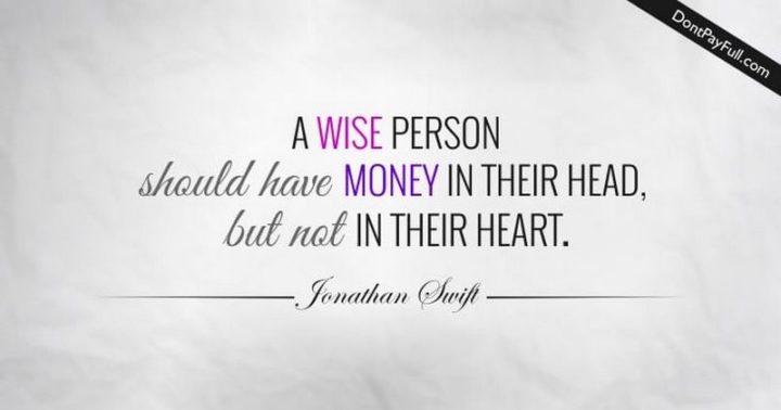 "47 Finance Quotes -  ""A wise person should have money in their head, but not in their heart."" - Jonathan Swift"