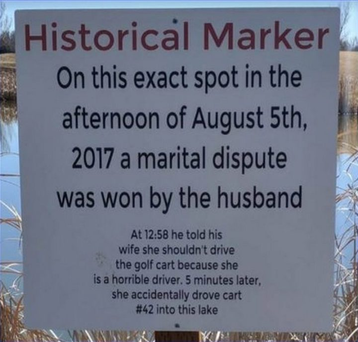 """61 Funny Clean Memes - """"Historical Marker: On this exact spot in the afternoon of August 5th, 2017 a marital dispute was won by the husband. At 12:58 he told his wife she shouldn't drive because she is a horrible driver. 5 minutes later, she accidentally drove cart #42 into this lake."""""""