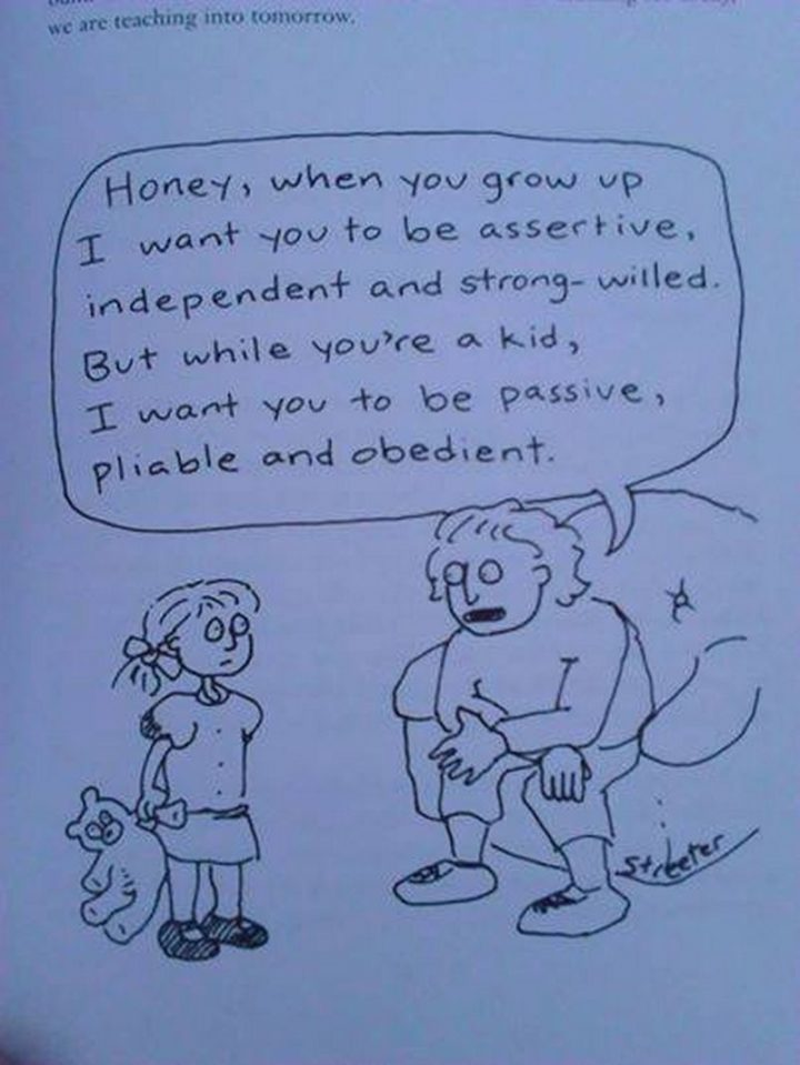 """61 Funny Clean Memes - """"Honey, when you grow up I want you to be assertive, independent and strong-willed. But while you're a kid, I want you to be passive, pliable and obedient."""""""