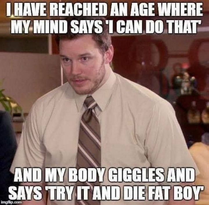 """61 Funny Clean Memes - """"I have reached an age where my mind says 'I can do that' and my body giggles and says 'try it and die fat boy.'"""""""