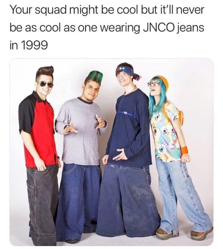 """61 Funny Clean Memes - """"Your squad might be cool but it'll never be as cool as one wearing JNCO jeans in 1999."""""""