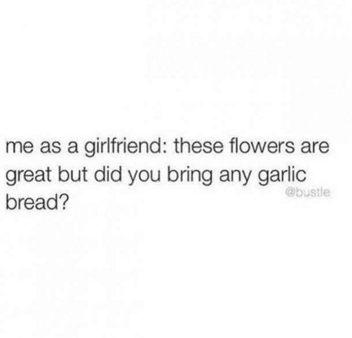 "59 Girlfriend Memes - ""Me as a girlfriend: These flowers are great but did you bring any garlic bread?"""