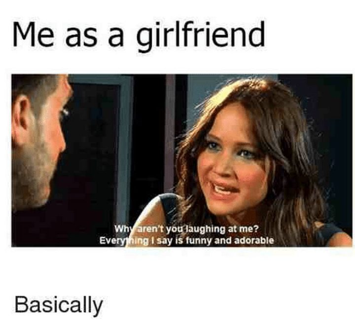 "59 Girlfriend Memes - ""Me as a girlfriend: Why aren't you laughing at me? Everything I say is funny and adorable. Basically."""