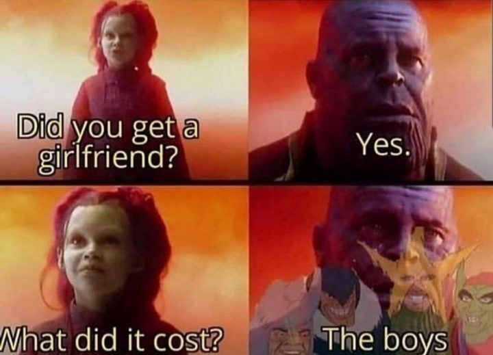 "59 Girlfriend Memes - ""Did you get a girlfriend? Yes. What did it cost? The boys."""