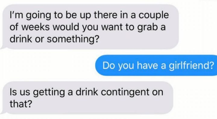 "59 Girlfriend Memes -""I'm going to be up there in a couple of weeks would you want to grab a drink or something? Do you have a girlfriend? Is us getting a drink contingent on that?"""