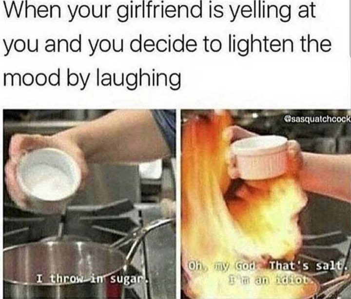 "59 Girlfriend Memes - ""When your girlfriend is yelling at you and you decide to lighten the mood by laughing. I throw in sugar. Oh my God, that's salt. I'm an idiot."""