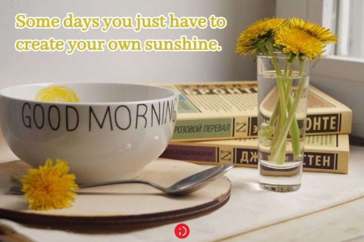 "71 Good Morning Images - ""Some days you just have to create your own sunshine. Good Morning."""