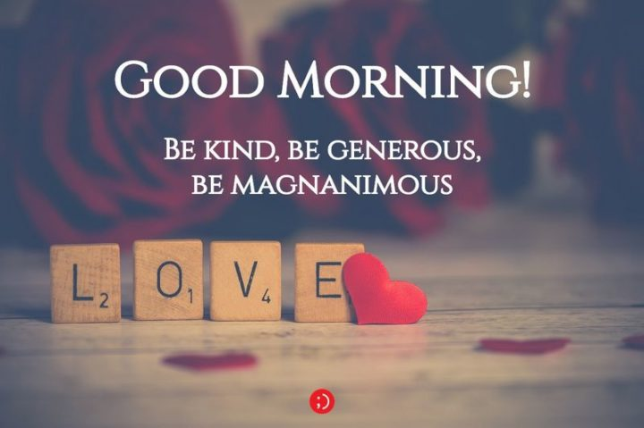 "71 Good Morning Images - ""Good morning! Be kind, be generous, be magnanimous."""