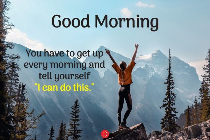 "71 Good Morning Images - ""Good morning. You have to get up every morning and tell yourself, 'I can do this.'"""