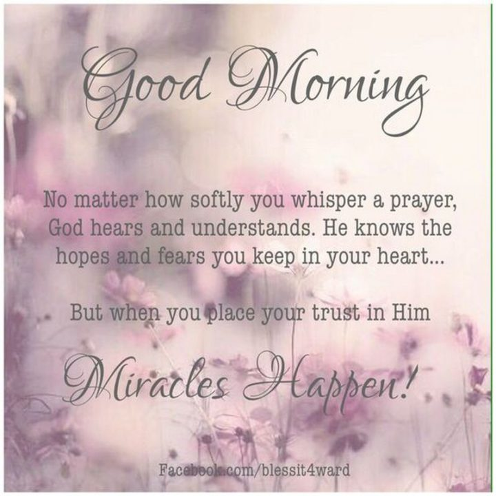"71 Good Morning Images - ""Good morning. No matter how softly you whisper a prayer, God hears and understands. He knows the hopes and fears you keep in your heart...But when you place your trust in Him, miracles happen!"""