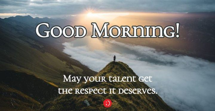 "71 Good Morning Images - ""Good morning! May your talent get the respect it deserves."""