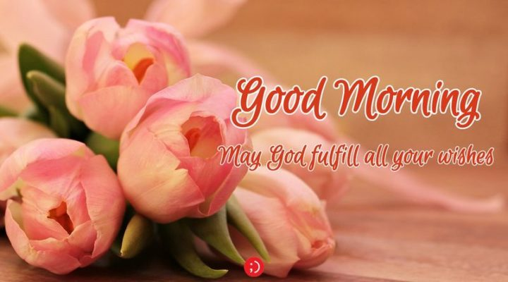 "71 Good Morning Images - ""Good morning. May God fulfill all your wishes."""