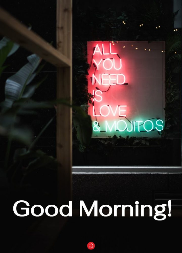 "71 Good Morning Images - ""All you need is love and mojitos. Good morning!"""