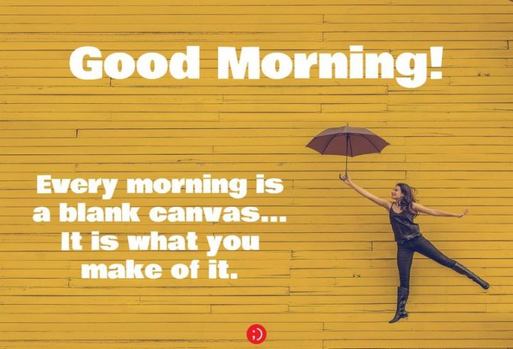 "71 Good Morning Images - ""Good morning! Every morning is a blank canvas...It is what you make of it."""