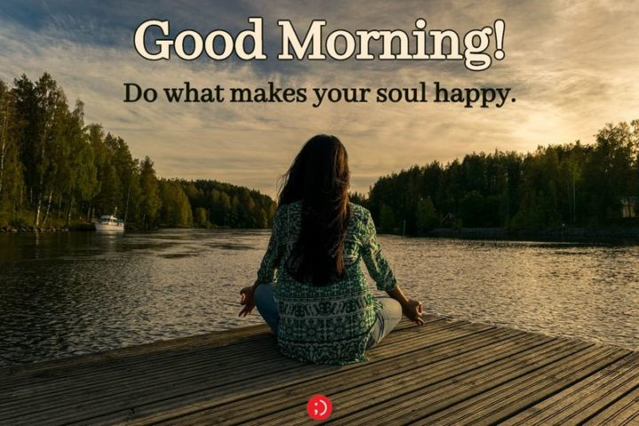 "71 Good Morning Images - ""Good morning! Do what makes your soul happy."""