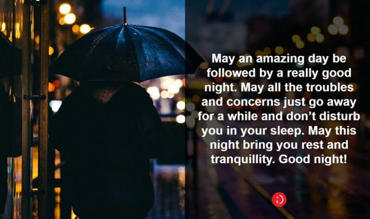 "51 Good Night Images and Quotes - ""May an amazing day be followed by a really good night. May all the troubles and concerns just go away for a while and don't disturb you in your sleep. May this night bring you rest and tranquility. Goodnight!"""