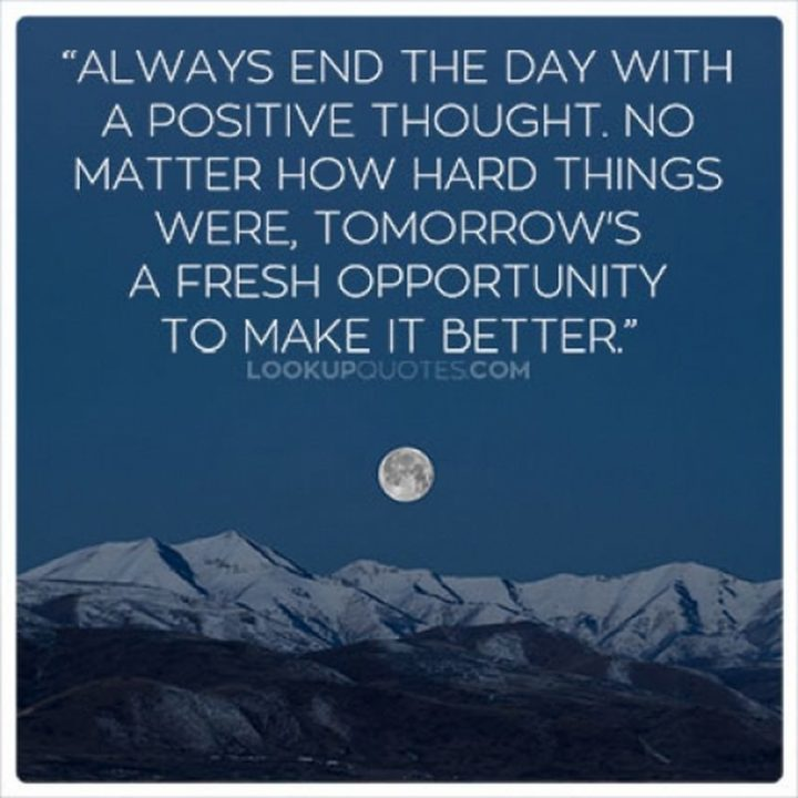 "51 Good Night Images and Quotes - ""Always end the day with a positive thought. No matter how hard things were, tomorrow's a fresh opportunity to make it better."""
