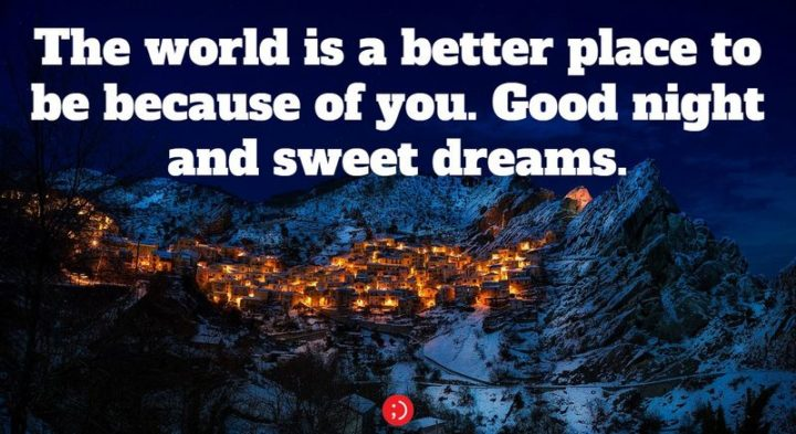 "51 Good Night Images and Quotes - ""The world is a better place to be because of you. Goodnight and sweet dreams."""