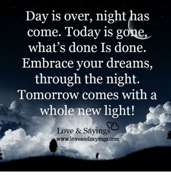 "51 Good Night Images and Quotes - ""Day is over, night has come. Today is gone, what's done is done. Embrace your dreams, through the night. Tomorrow comes with a whole new light!"""