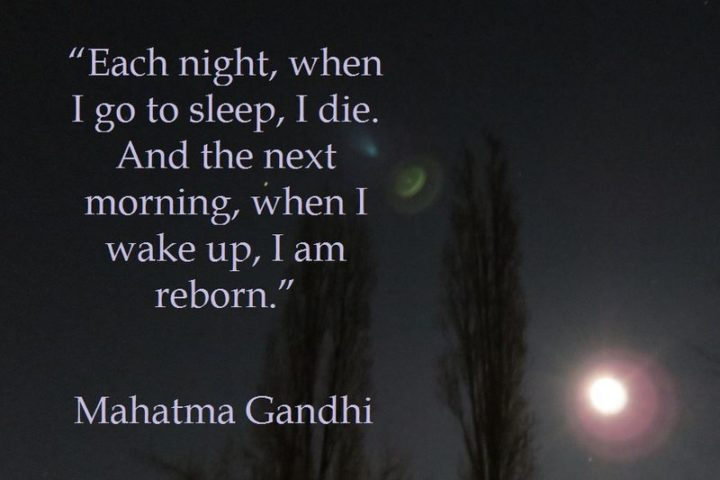 "51 Good Night Images and Quotes - ""Each night, when I go to sleep, I die. And the next morning, when I wake up, I am reborn"" - Mahatma Gandhi"